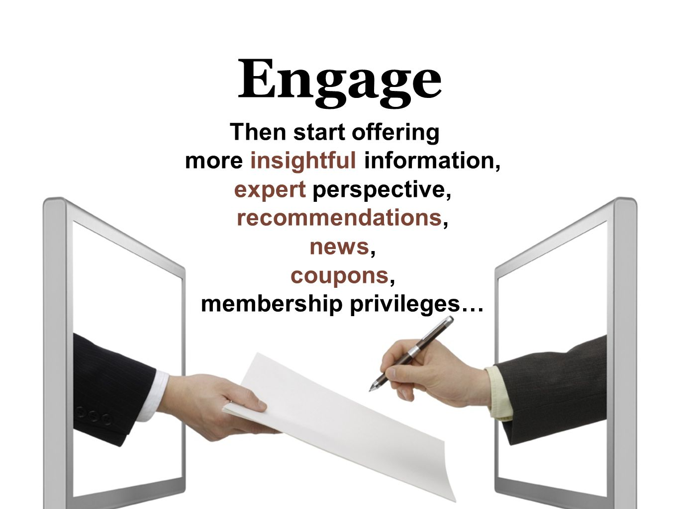 Engage Then start offering more insightful information, expert perspective, recommendations, news, coupons, membership privileges…