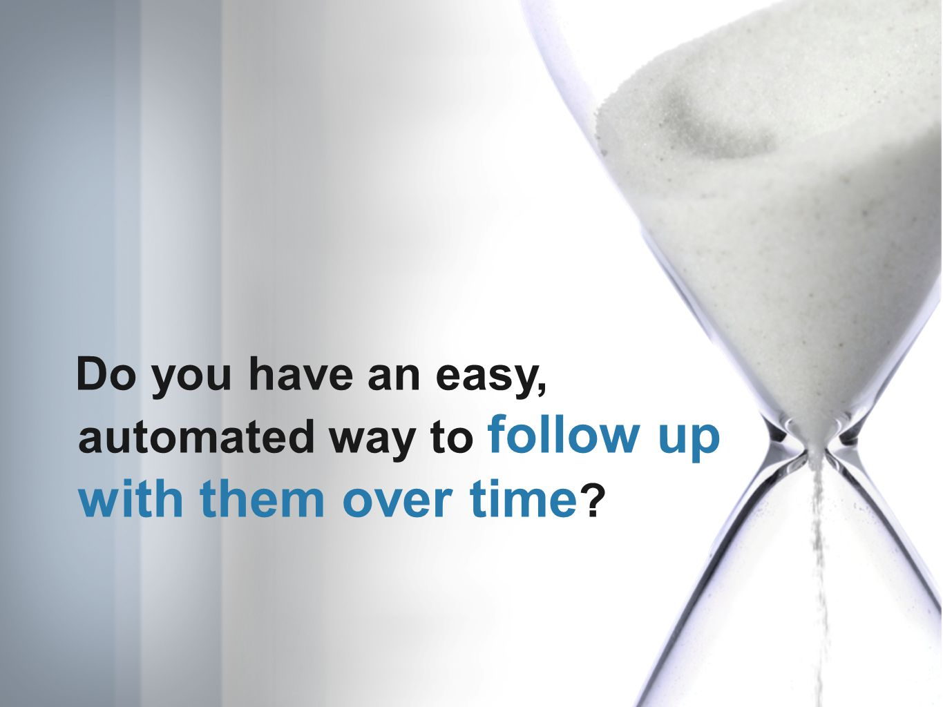 Do you have an easy, automated way to follow up with them over time