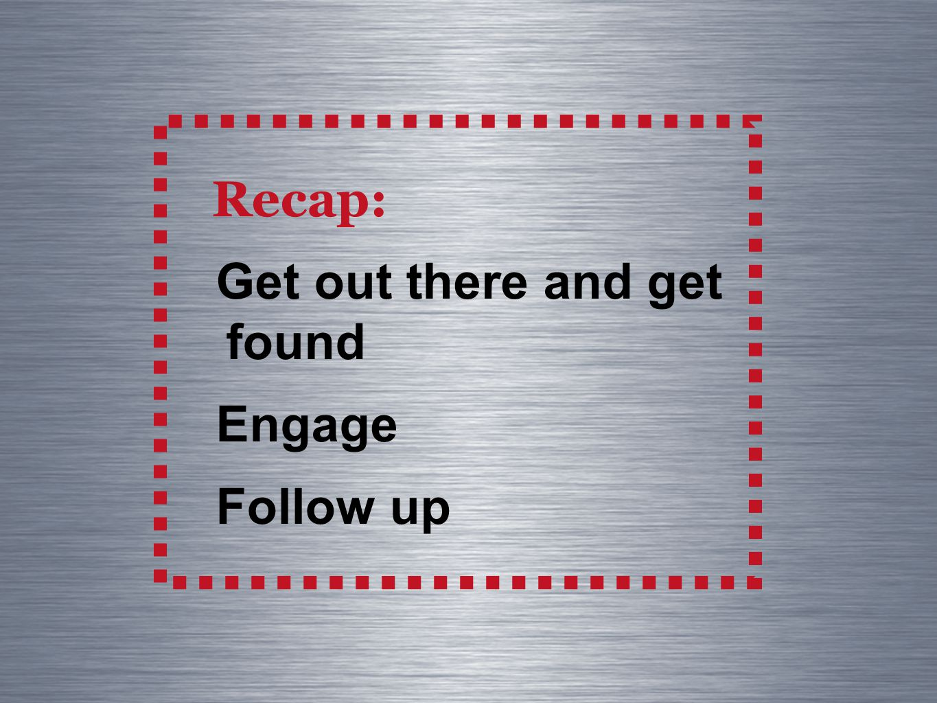 Recap: Get out there and get found Engage Follow up