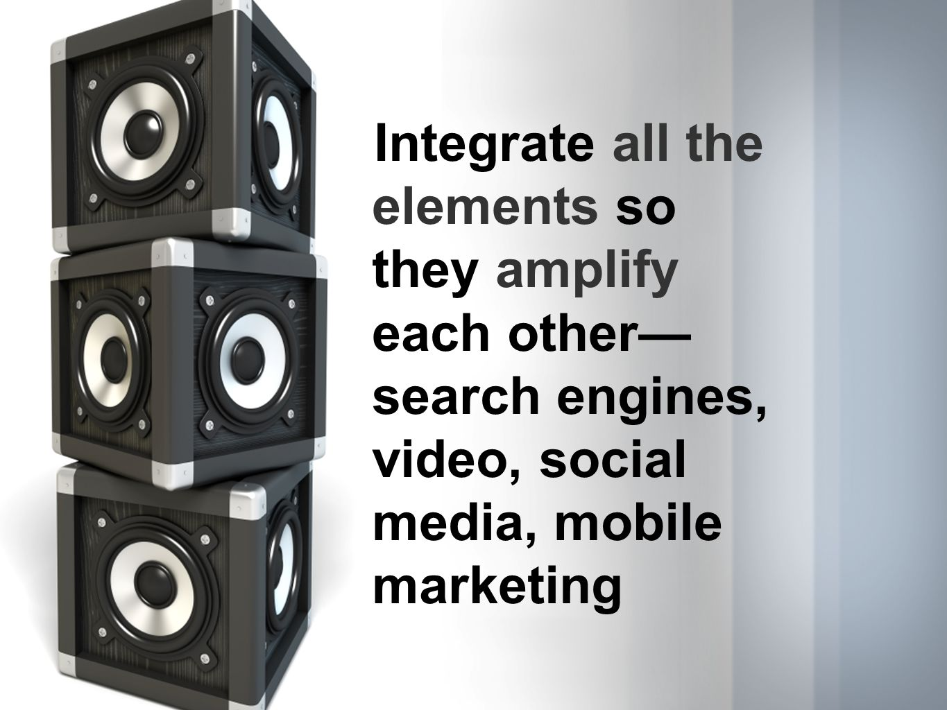 Integrate all the elements so they amplify each other search engines, video, social media, mobile marketing