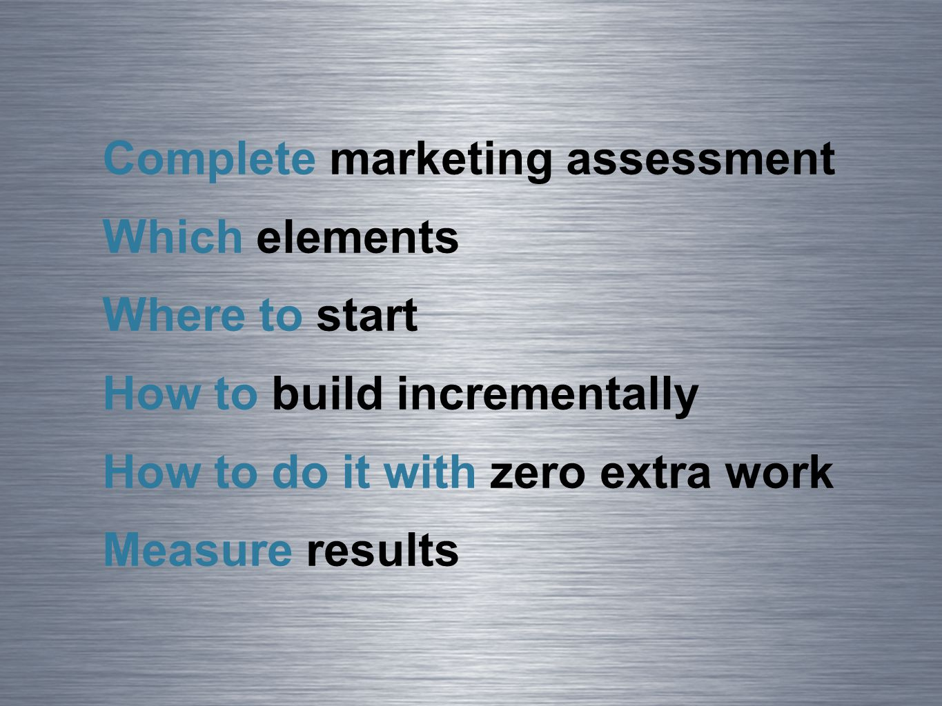 Complete marketing assessment Which elements Where to start How to build incrementally How to do it with zero extra work Measure results