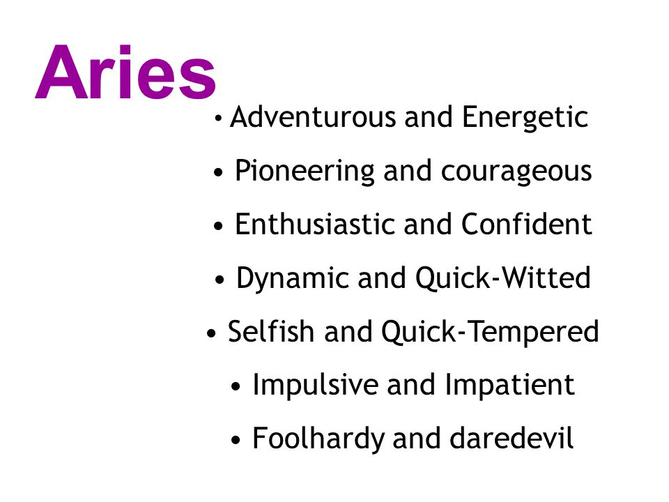 Adventurous and Energetic Pioneering and courageous Enthusiastic and Confident Dynamic and Quick-Witted Selfish and Quick-Tempered Impulsive and Impatient Foolhardy and daredevil Aries