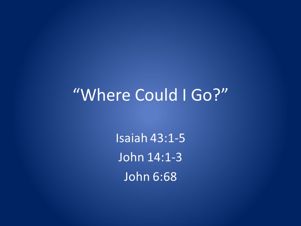 Where Could I Go Isaiah 43:1-5 John 14:1-3 John 6:68