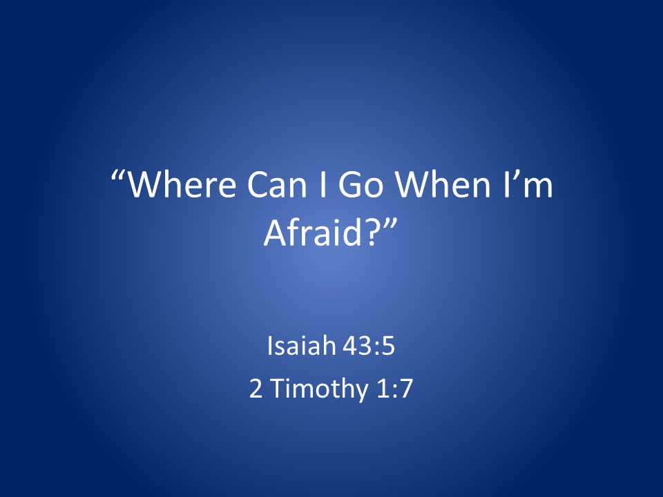 Where Can I Go When Im Afraid Isaiah 43:5 2 Timothy 1:7