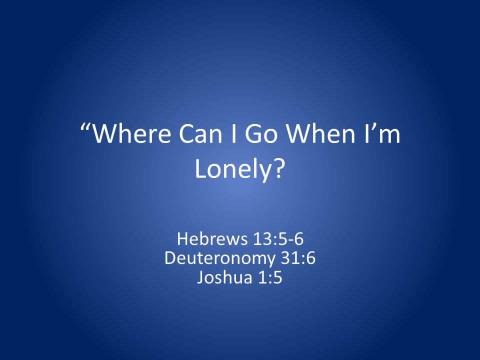 Where Can I Go When Im Lonely Hebrews 13:5-6 Deuteronomy 31:6 Joshua 1:5