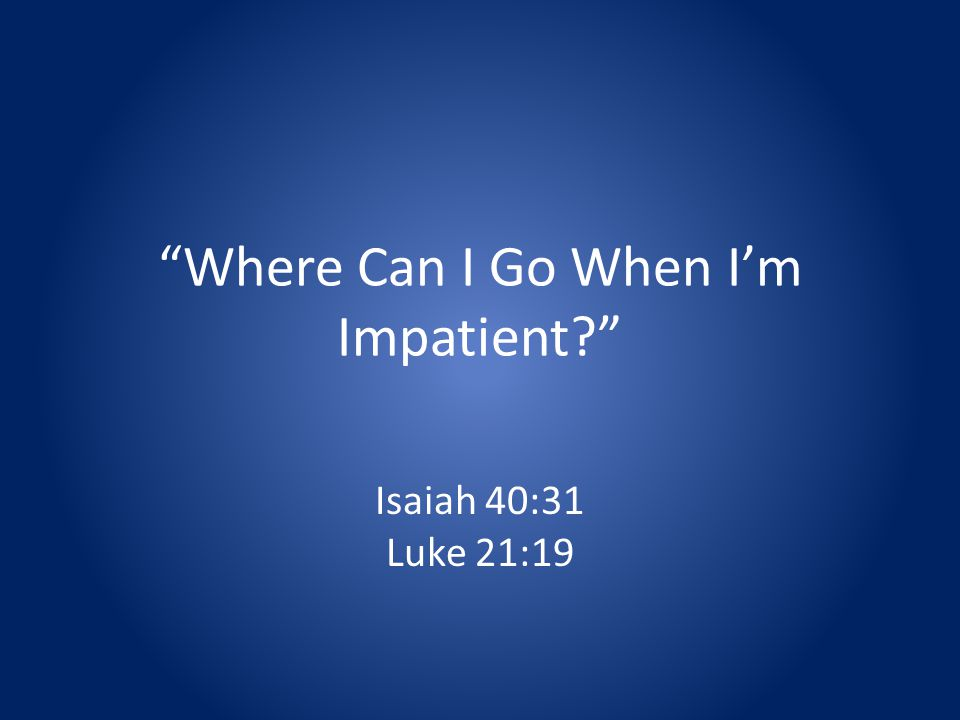Where Can I Go When Im Impatient Isaiah 40:31 Luke 21:19