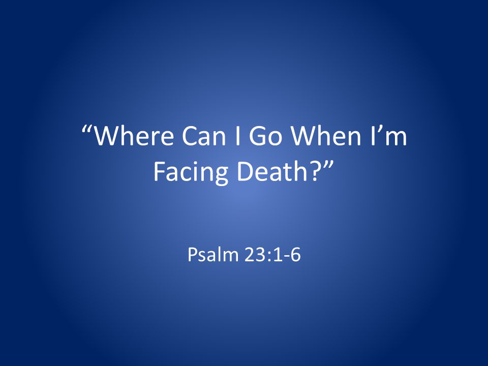 Where Can I Go When Im Facing Death Psalm 23:1-6