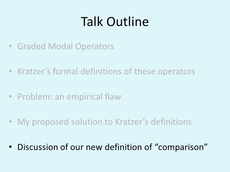 Talk Outline Graded Modal Operators Kratzers formal definitions of these operators Problem: an empirical flaw My proposed solution to Kratzers definit