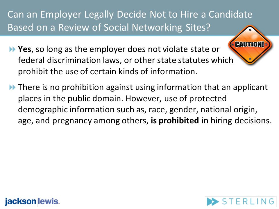 Can an Employer Legally Decide Not to Hire a Candidate Based on a Review of Social Networking Sites? Yes, so long as the employer does not violate sta