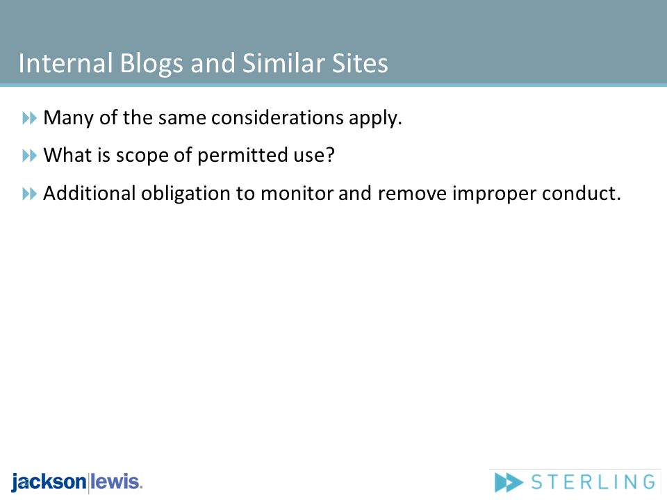 Internal Blogs and Similar Sites Many of the same considerations apply. What is scope of permitted use? Additional obligation to monitor and remove im