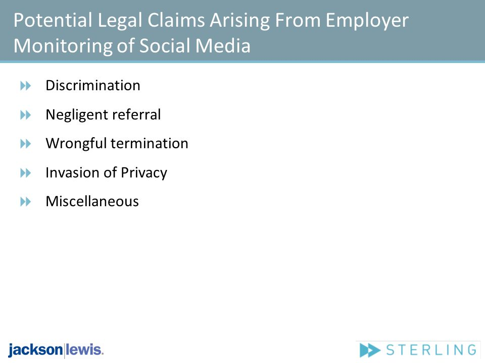 Potential Legal Claims Arising From Employer Monitoring of Social Media Discrimination Negligent referral Wrongful termination Invasion of Privacy Miscellaneous