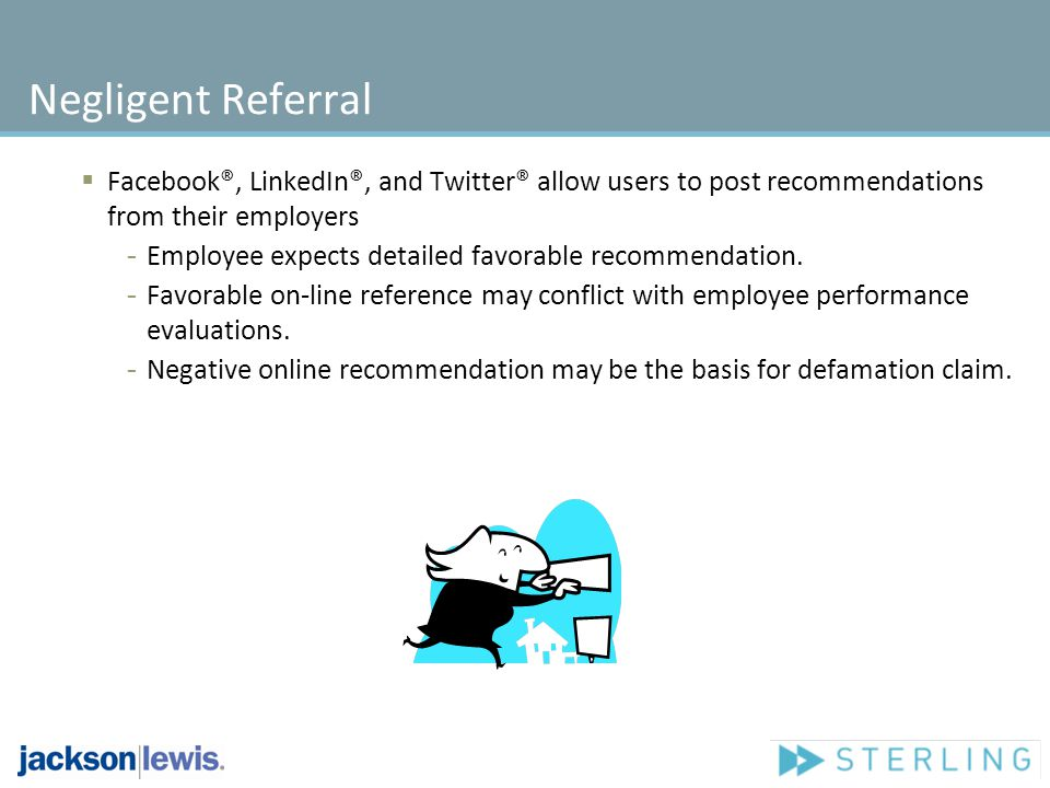 Negligent Referral Facebook®, LinkedIn®, and Twitter® allow users to post recommendations from their employers - Employee expects detailed favorable r