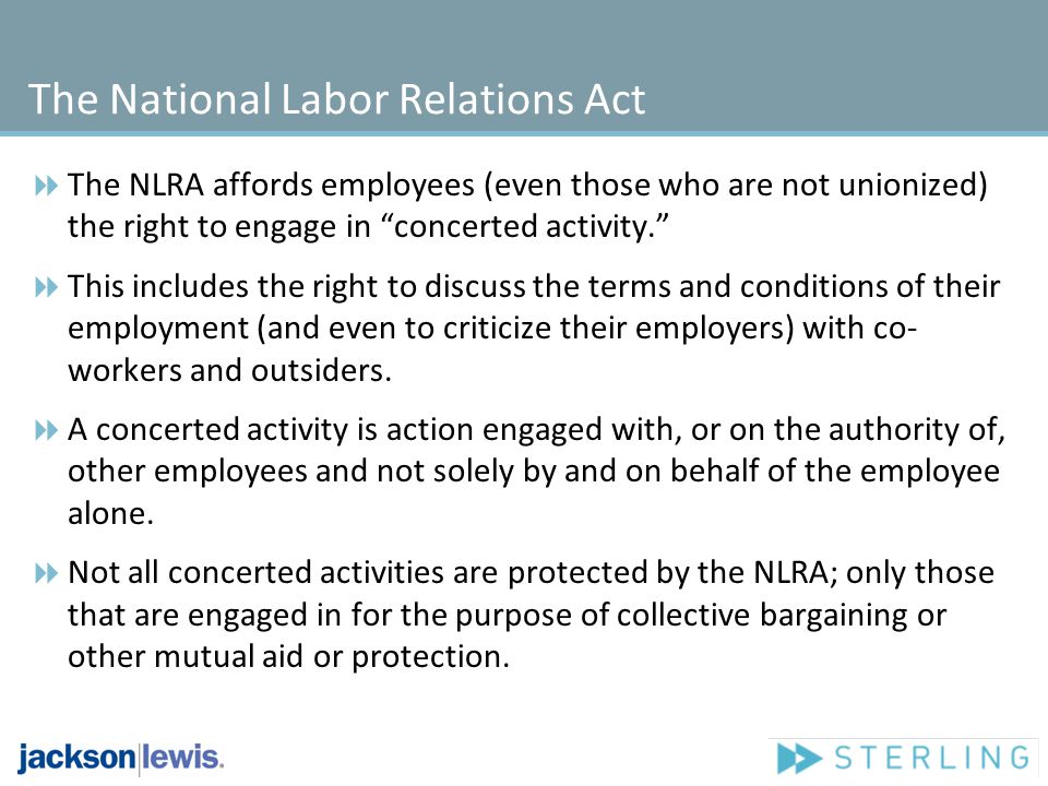 The National Labor Relations Act The NLRA affords employees (even those who are not unionized) the right to engage in concerted activity. This include
