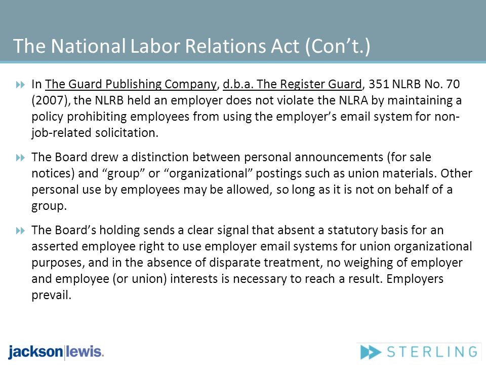 The National Labor Relations Act (Cont.) Recently, the National Labor Relations Boards General Counsel filed a complaint against a company for firing an employee for criticizing her supervisor on Facebook and for maintaining a policy preventing employees from depicting the company in any way on social media sites.