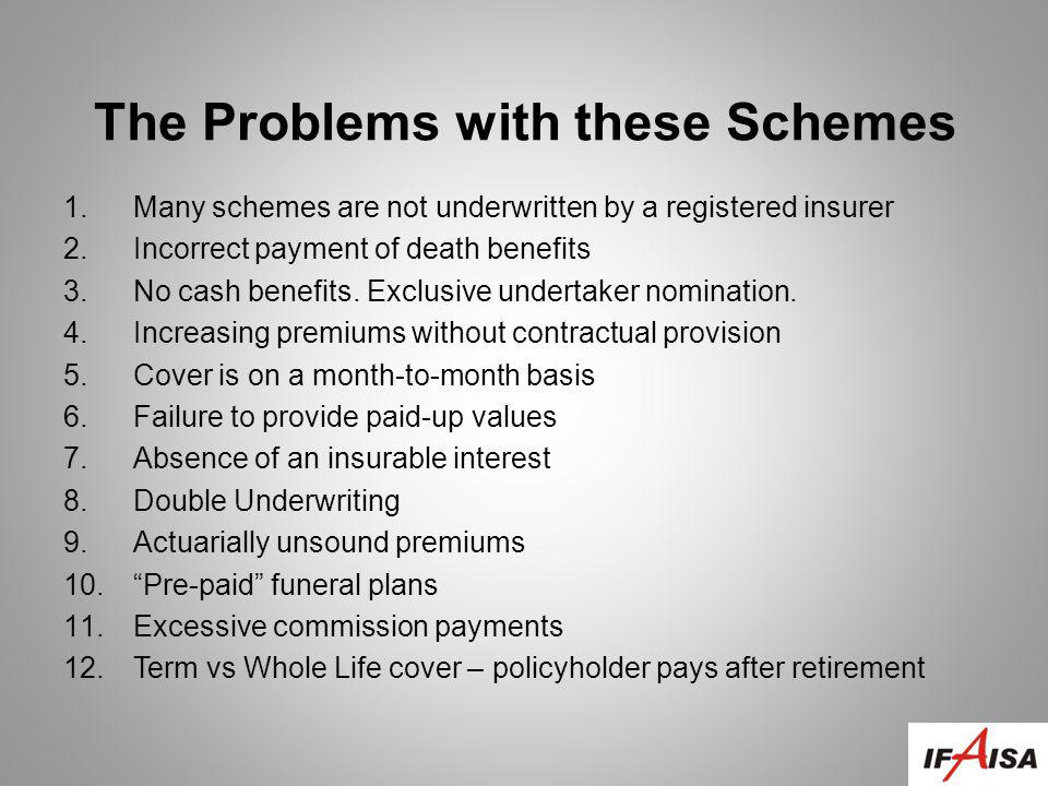 The Problems with these Schemes 1.Many schemes are not underwritten by a registered insurer 2.Incorrect payment of death benefits 3.No cash benefits.
