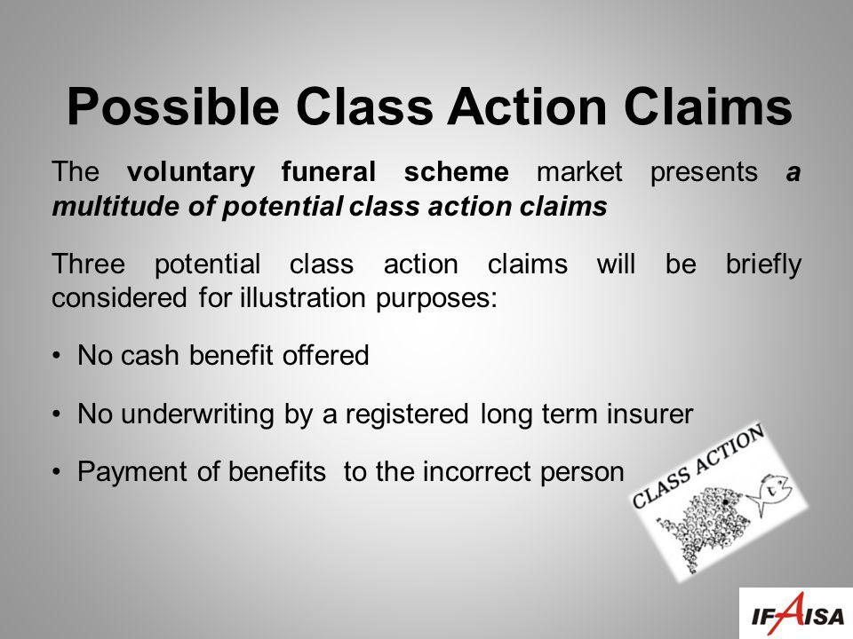 Possible Class Action Claims The voluntary funeral scheme market presents a multitude of potential class action claims Three potential class action claims will be briefly considered for illustration purposes: No cash benefit offered No underwriting by a registered long term insurer Payment of benefits to the incorrect person