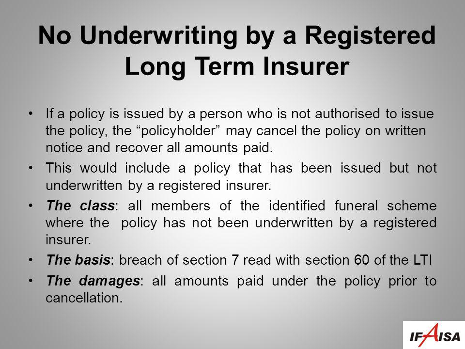 No Underwriting by a Registered Long Term Insurer If a policy is issued by a person who is not authorised to issue the policy, the policyholder may cancel the policy on written notice and recover all amounts paid.
