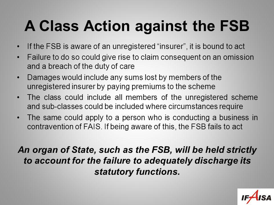A Class Action against the FSB If the FSB is aware of an unregistered insurer, it is bound to act Failure to do so could give rise to claim consequent on an omission and a breach of the duty of care Damages would include any sums lost by members of the unregistered insurer by paying premiums to the scheme The class could include all members of the unregistered scheme and sub-classes could be included where circumstances require The same could apply to a person who is conducting a business in contravention of FAIS.