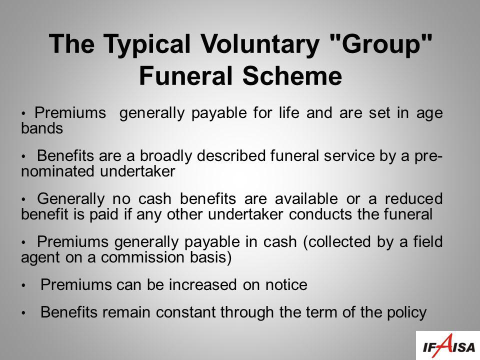 Premiums generally payable for life and are set in age bands Benefits are a broadly described funeral service by a pre- nominated undertaker Generally no cash benefits are available or a reduced benefit is paid if any other undertaker conducts the funeral Premiums generally payable in cash (collected by a field agent on a commission basis) Premiums can be increased on notice Benefits remain constant through the term of the policy The Typical Voluntary Group Funeral Scheme