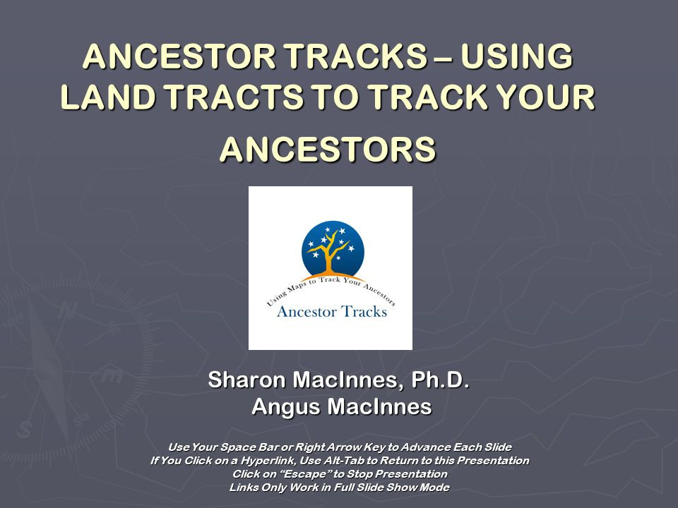ANCESTOR TRACKS – USING LAND TRACTS TO TRACK YOUR ANCESTORS Sharon MacInnes, Ph.D.