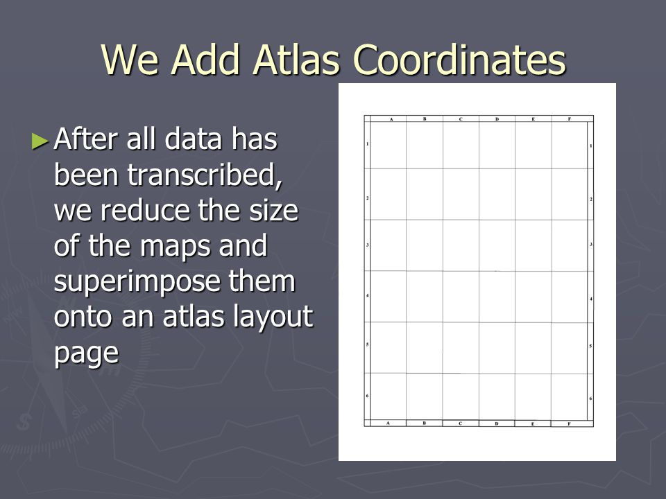 We Add Atlas Coordinates After all data has been transcribed, we reduce the size of the maps and superimpose them onto an atlas layout page After all data has been transcribed, we reduce the size of the maps and superimpose them onto an atlas layout page