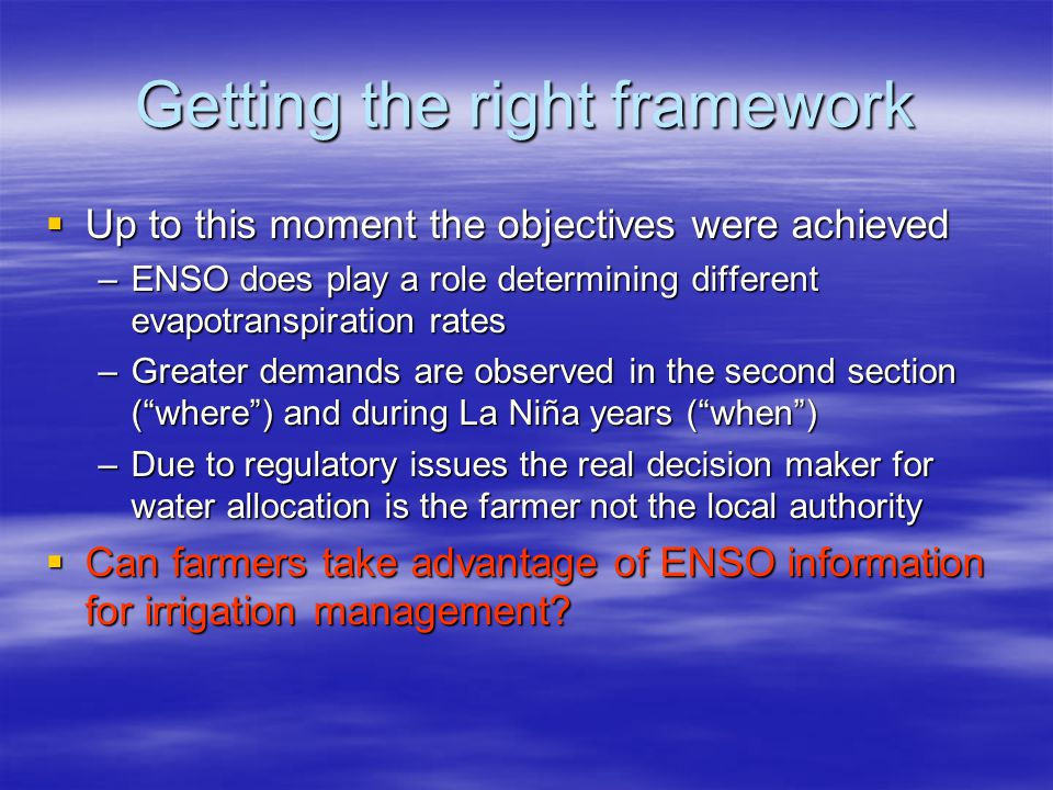 Getting the right framework Up to this moment the objectives were achieved Up to this moment the objectives were achieved –ENSO does play a role determining different evapotranspiration rates –Greater demands are observed in the second section (where) and during La Niña years (when) –Due to regulatory issues the real decision maker for water allocation is the farmer not the local authority Can farmers take advantage of ENSO information for irrigation management.