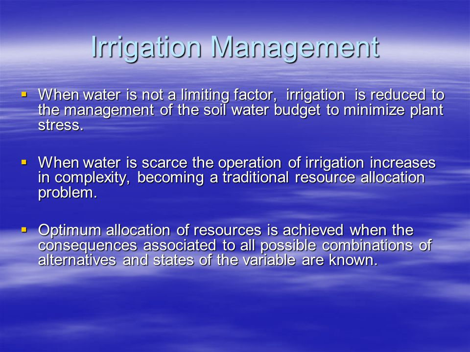 Irrigation Management When water is not a limiting factor, irrigation is reduced to the management of the soil water budget to minimize plant stress.
