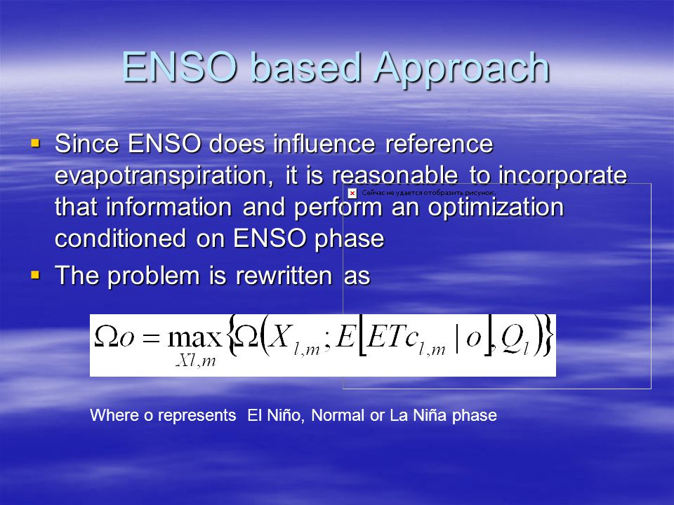 ENSO based Approach Since ENSO does influence reference evapotranspiration, it is reasonable to incorporate that information and perform an optimization conditioned on ENSO phase Since ENSO does influence reference evapotranspiration, it is reasonable to incorporate that information and perform an optimization conditioned on ENSO phase The problem is rewritten as The problem is rewritten as Where o represents El Niño, Normal or La Niña phase