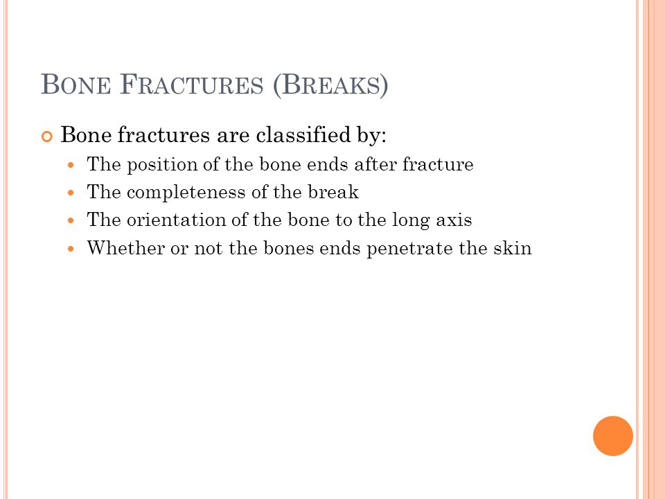 B ONE F RACTURES (B REAKS ) Bone fractures are classified by: The position of the bone ends after fracture The completeness of the break The orientati