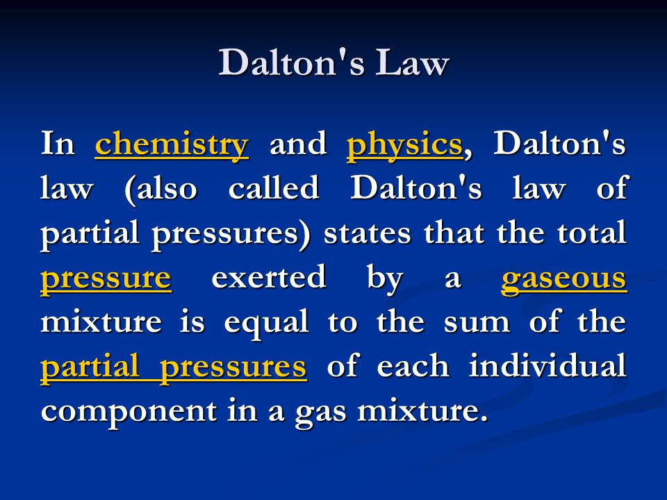 Dalton's Law In chemistry and physics, Dalton's law (also called Dalton's law of partial pressures) states that the total pressure exerted by a gaseou