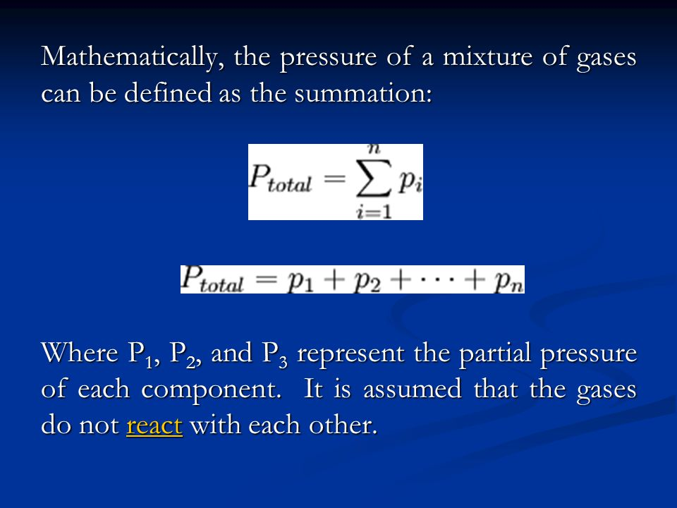 Mathematically, the pressure of a mixture of gases can be defined as the summation: Where P 1, P 2, and P 3 represent the partial pressure of each component.