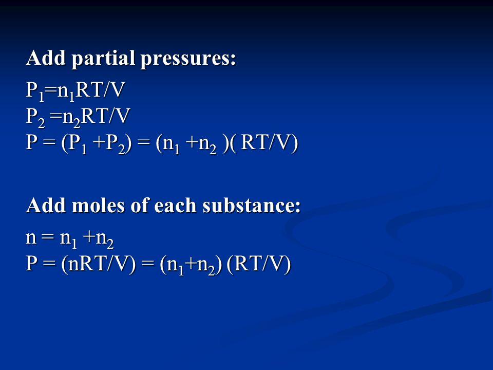 Add partial pressures: P= 1 n 1 RT/V P= 2 n 2 RT/V P = (P 1 + P 2 = ((n 1 + n 2 )( RT/V) Add moles of each substance: n = n+ 1 n 2 P = (nRT/V = ((n 1