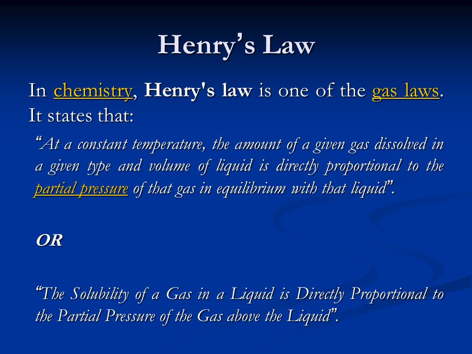 Henry s Law In chemistry, Henry's law is one of the gas laws. It states that: chemistrygas lawschemistrygas laws At a constant temperature, the amount