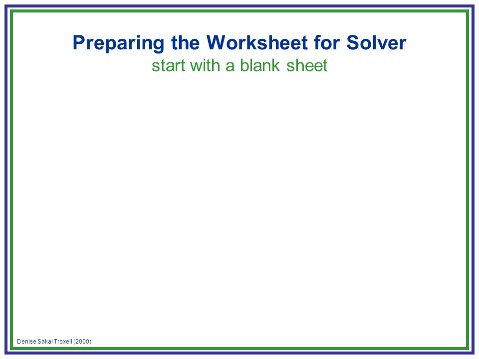 Denise Sakai Troxell (2000) Preparing the Worksheet for Solver start with a blank sheet