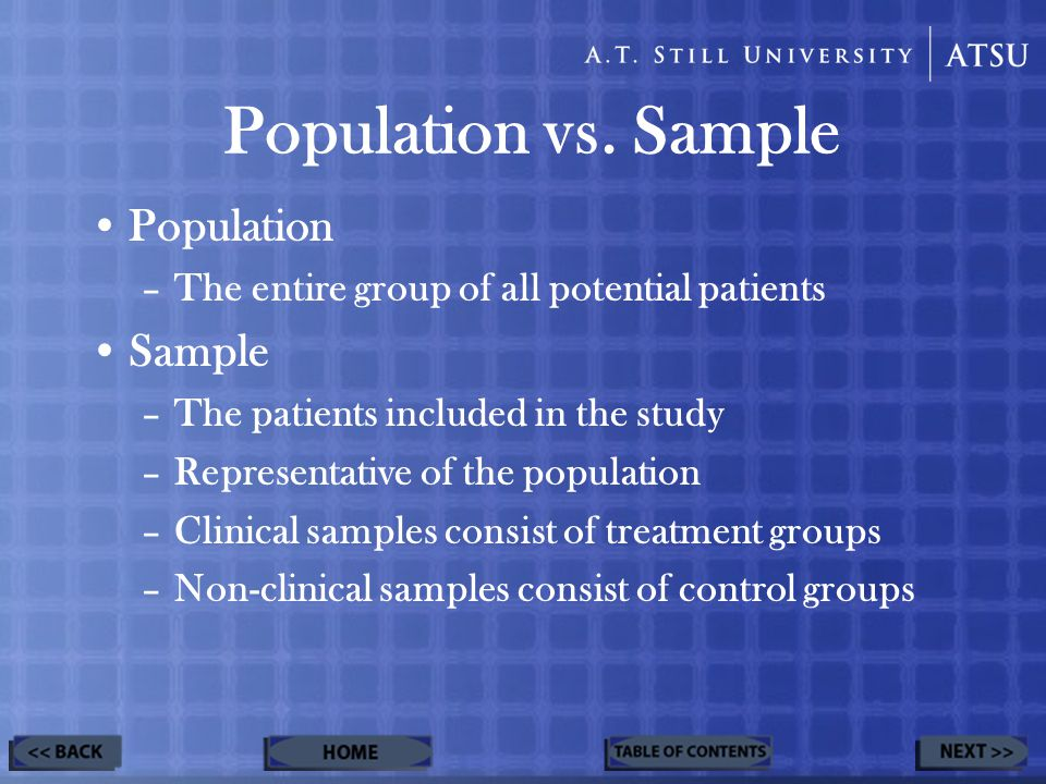 Population –The entire group of all potential patients Sample –The patients included in the study –Representative of the population –Clinical samples consist of treatment groups –Non-clinical samples consist of control groups Population vs.