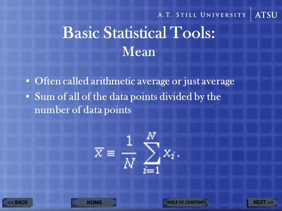 Often called arithmetic average or just average Sum of all of the data points divided by the number of data points Basic Statistical Tools: Mean