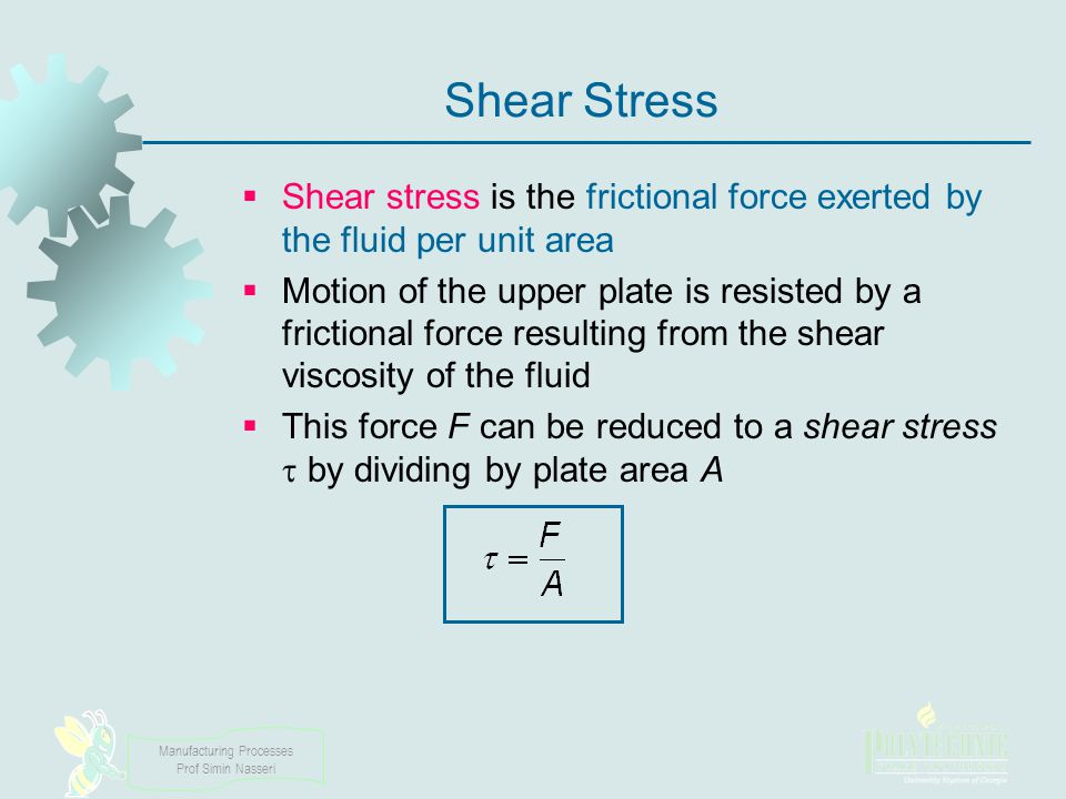 Manufacturing Processes Prof Simin Nasseri Shear Stress Shear stress is the frictional force exerted by the fluid per unit area Motion of the upper pl