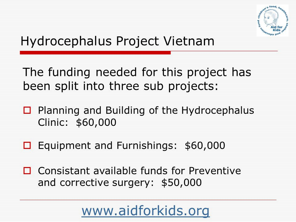 Hydrocephalus Project Vietnam Planning and Building of the Hydrocephalus Clinic: $60,000 The funding needed for this project has been split into three