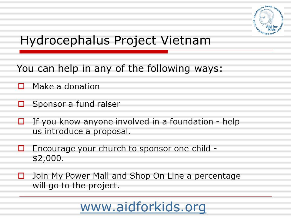 Hydrocephalus Project Vietnam Make a donation Sponsor a fund raiser If you know anyone involved in a foundation - help us introduce a proposal. Encour