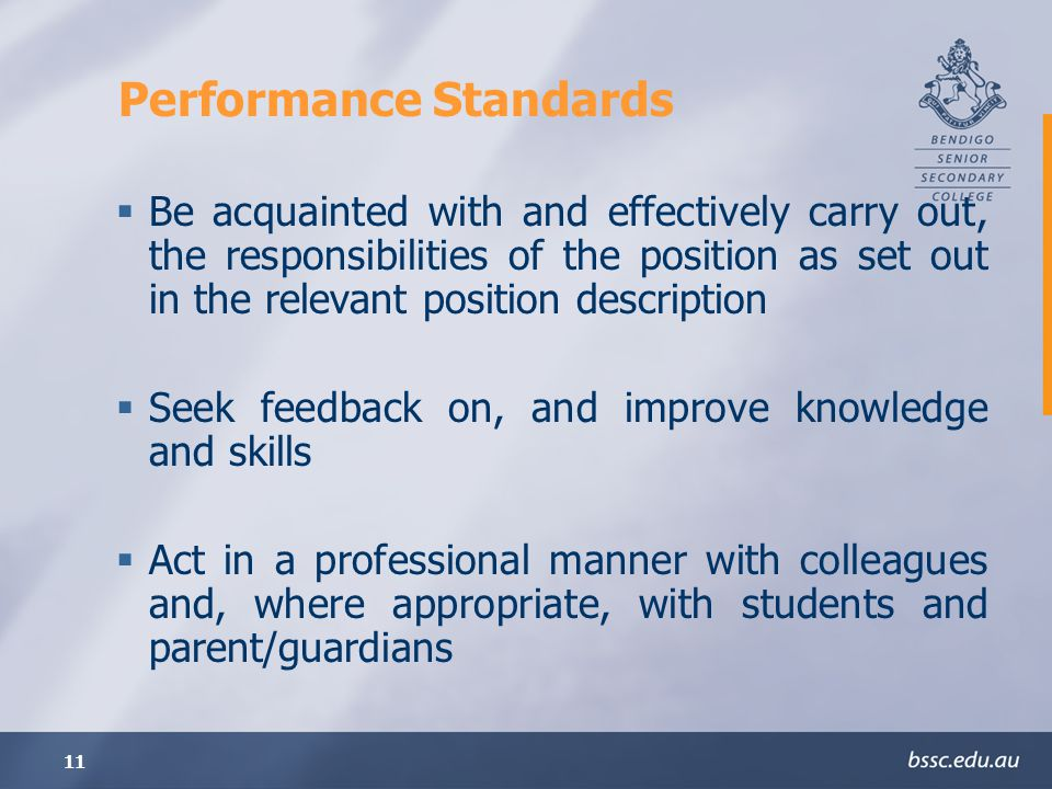 11 Performance Standards Be acquainted with and effectively carry out, the responsibilities of the position as set out in the relevant position description Seek feedback on, and improve knowledge and skills Act in a professional manner with colleagues and, where appropriate, with students and parent/guardians
