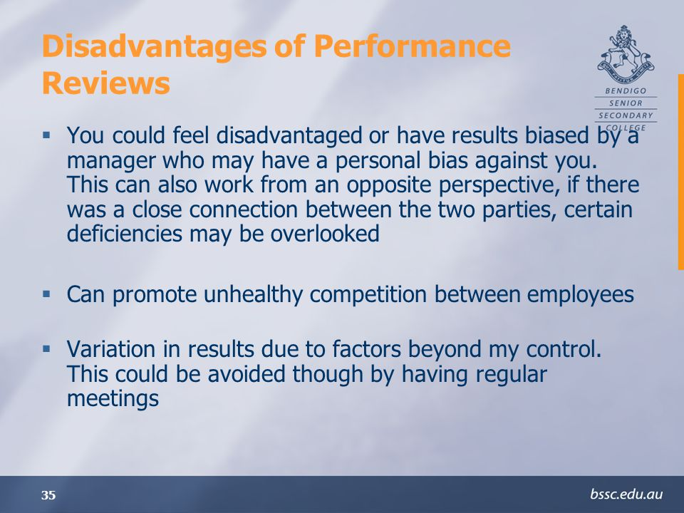 35 Disadvantages of Performance Reviews You could feel disadvantaged or have results biased by a manager who may have a personal bias against you.