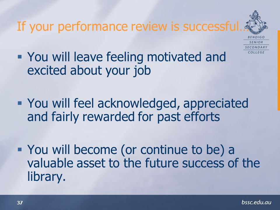 37 If your performance review is successful… You will leave feeling motivated and excited about your job You will feel acknowledged, appreciated and fairly rewarded for past efforts You will become (or continue to be) a valuable asset to the future success of the library.