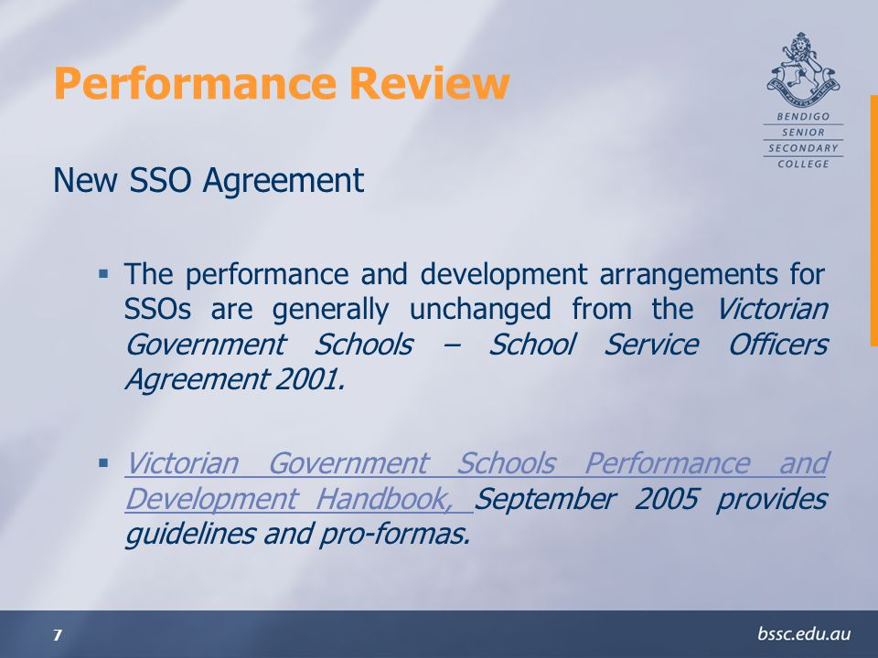 7 Performance Review New SSO Agreement The performance and development arrangements for SSOs are generally unchanged from the Victorian Government Schools – School Service Officers Agreement 2001.