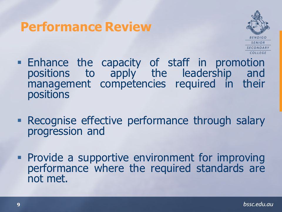 9 Performance Review Enhance the capacity of staff in promotion positions to apply the leadership and management competencies required in their positions Recognise effective performance through salary progression and Provide a supportive environment for improving performance where the required standards are not met.