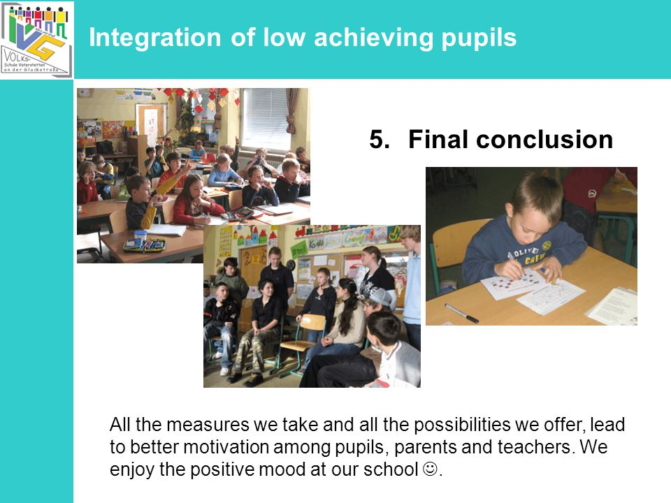 Integration of low achieving pupils 5.Final conclusion All the measures we take and all the possibilities we offer, lead to better motivation among pupils, parents and teachers.