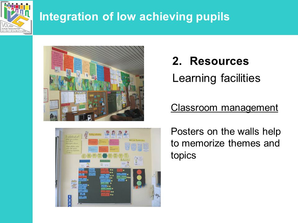 Integration of low achieving pupils 2.Resources Learning facilities Classroom management Posters on the walls help to memorize themes and topics