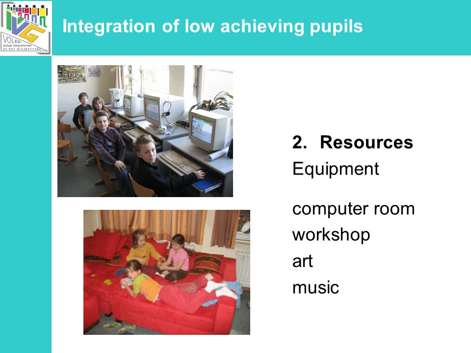 Integration of low achieving pupils 2.Resources Equipment computer room workshop art music