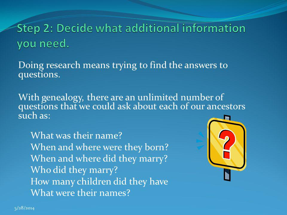 Doing research means trying to find the answers to questions. With genealogy, there are an unlimited number of questions that we could ask about each