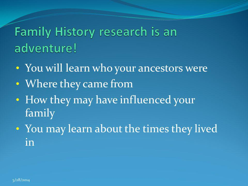 You will learn who your ancestors were Where they came from How they may have influenced your family You may learn about the times they lived in 5/28/