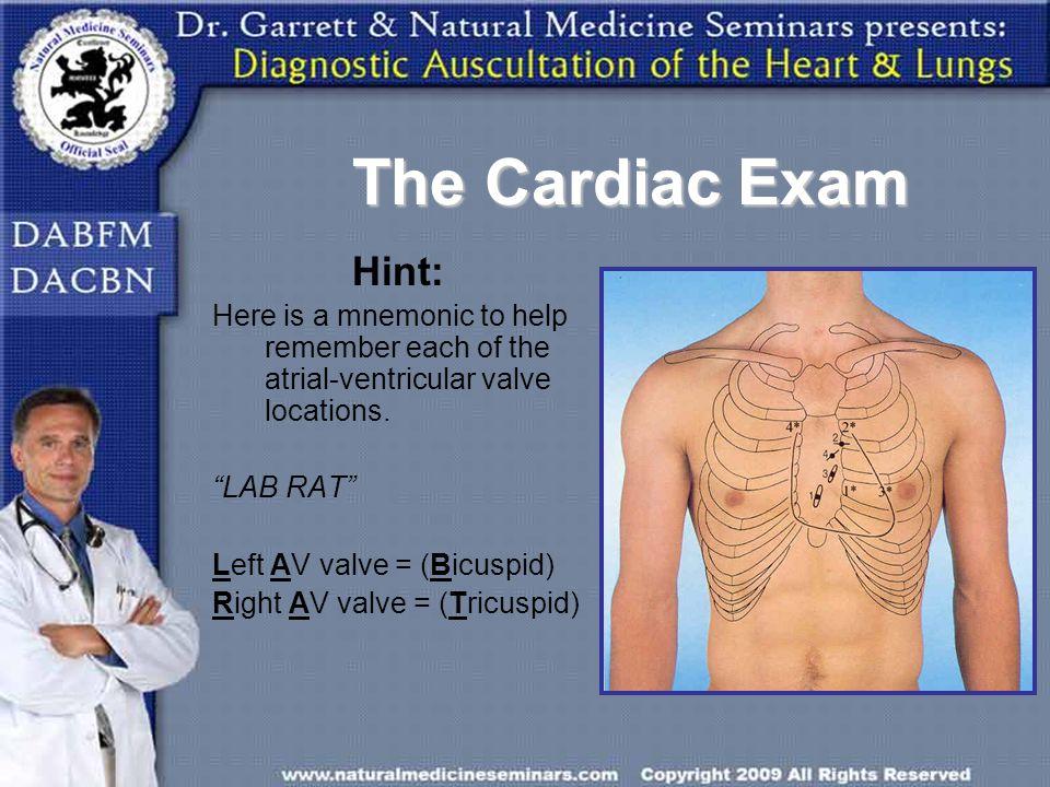 The Cardiac Exam Hint: Here is a mnemonic to help remember each of the atrial-ventricular valve locations. LAB RAT Left AV valve = (Bicuspid) Right AV